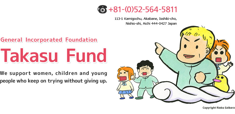 General Incorporated Foundation Takasu Fund. We support women, children and young people who keep on trying without giving up.